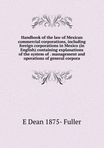 Handbook of the law of Mexican commercial corporations, including foreign corporations in Mexico (in English) containing explanations of the system of . management and operations of general corpora