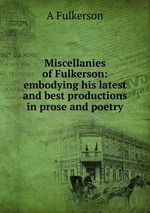 Miscellanies of Fulkerson: embodying his latest and best productions in prose and poetry