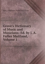 Grove`s Dictionary of Music and Musicians: Ed. by J. A. Fuller Maitland, Volume 1