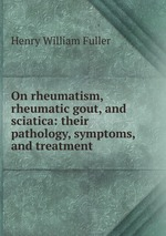 On rheumatism, rheumatic gout, and sciatica: their pathology, symptoms, and treatment