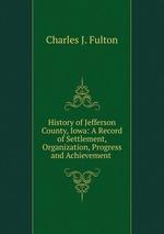History of Jefferson County, Iowa: A Record of Settlement, Organization, Progress and Achievement