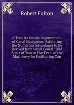 A Treatise On the Improvement of Canal Navigation: Exhibiting the Numerous Advantages to Be Derived from Small Canals ; and Boats of Two to Five Feet . of the Machinery for Facilitating Con