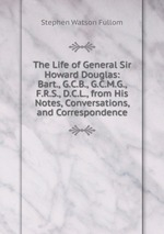 The Life of General Sir Howard Douglas: Bart., G.C.B., G.C.M.G., F.R.S., D.C.L., from His Notes, Conversations, and Correspondence