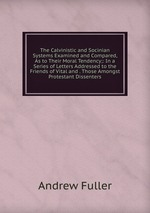 The Calvinistic and Socinian Systems Examined and Compared, As to Their Moral Tendency;: In a Series of Letters Addressed to the Friends of Vital and . Those Amongst Protestant Dissenters