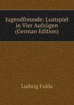 Jugendfreunde: Lustspiel in Vier Aufzgen (German Edition)