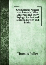 Gnomologia: Adagies and Proverbs; Wise Sentences and Witty Sayings, Ancient and Modern, Foreign and British