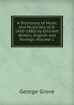 A Dictionary of Music and Musicians. A.D. 1450-1880. Volume 1