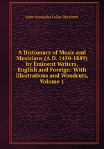 A Dictionary of Music and Musicians (A.D. 1450-1889) by Eminent Writers, English and Foreign: With Illustrations and Woodcuts, Volume 1