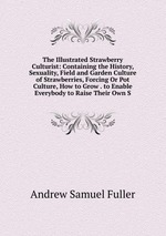 The Illustrated Strawberry Culturist: Containing the History, Sexuality, Field and Garden Culture of Strawberries, Forcing Or Pot Culture, How to Grow . to Enable Everybody to Raise Their Own S
