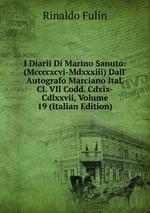 I Diarii Di Marino Sanuto: (Mccccxcvi-Mdxxxiii) Dall` Autografo Marciano Ital. Cl. VII Codd. Cdxix-Cdlxxvii, Volume 19 (Italian Edition)