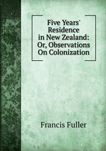 Five Years` Residence in New Zealand: Or, Observations On Colonization