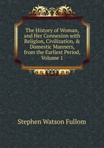 The History of Woman, and Her Connexion with Religion, Civilization, & Domestic Manners, from the Earliest Period, Volume 1