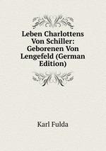 Leben Charlottens Von Schiller: Geborenen Von Lengefeld (German Edition)