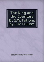 The King and the Countess By S.W. Fullom. by S.W. Fullom