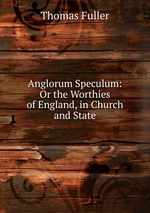 Anglorum Speculum: Or the Worthies of England, in Church and State