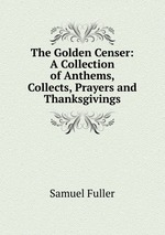 The Golden Censer: A Collection of Anthems, Collects, Prayers and Thanksgivings