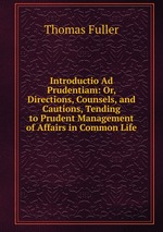 Introductio Ad Prudentiam: Or, Directions, Counsels, and Cautions, Tending to Prudent Management of Affairs in Common Life