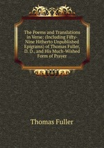 The Poems and Translations in Verse: (Including Fifty-Nine Hitherto Unpublished Epigrams) of Thomas Fuller, D. D., and His Much-Wished Form of Prayer