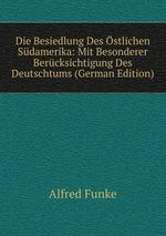 Die Besiedlung Des stlichen Sdamerika: Mit Besonderer Bercksichtigung Des Deutschtums (German Edition)