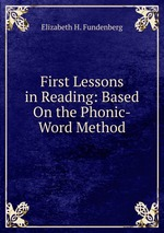 First Lessons in Reading: Based On the Phonic-Word Method