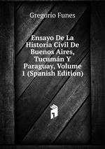 Ensayo De La Historia Civil De Buenos Aires, Tucumn Y Paraguay, Volume 1 (Spanish Edition)