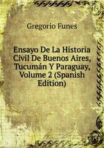 Ensayo De La Historia Civil De Buenos Aires, Tucumn Y Paraguay, Volume 2 (Spanish Edition)