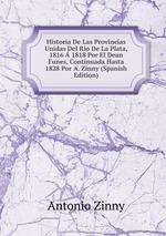 Historia De Las Provincias Unidas Del Rio De La Plata, 1816 1818 Por El Dean Funes, Continuada Hasta 1828 Por A. Zinny (Spanish Edition)