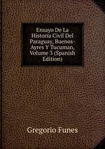 Ensayo De La Historia Civil Del Paraguay, Buenos-Ayres Y Tucuman, Volume 3 (Spanish Edition)