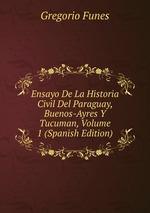 Ensayo De La Historia Civil Del Paraguay, Buenos-Ayres Y Tucuman, Volume 1 (Spanish Edition)