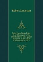 Robert Laneham`s letter: describing a part of the entertainment unto Queen Elizabeth at the castle of Kenilworth in 1575: