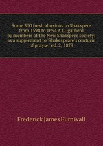 Some 300 fresh allusions to Shakspere from 1594 to 1694 A.D. gatherd by members of the New Shakspere society: as a supplement to `Shakespeare`s centurie of prayse,` ed. 2, 1879