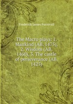 The Macro plays: 1. Mankind (AB. 1475), 2. Wisdom (AB. 1460), 3. The castle of perseverance (AB. 1425)