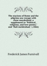 """The stacions of Rome and the pilgrims sea-voyage with clene maydenhod: a supplement to """"Political, religious, and love poems,"""" and """"Hali meidenhad,"""" (.1866)"""