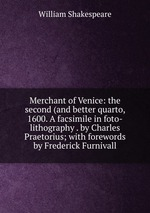 Merchant of Venice: the second (and better quarto, 1600. A facsimile in foto-lithography . by Charles Praetorius; with forewords by Frederick Furnivall