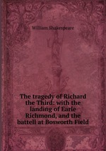 The tragedy of Richard the Third: with the landing of Earle Richmond, and the battell at Bosworth Field