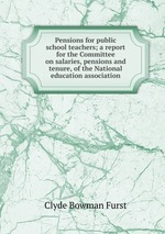 Pensions for public school teachers; a report for the Committee on salaries, pensions and tenure, of the National education association