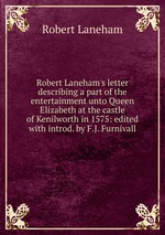 Robert Laneham`s letter describing a part of the entertainment unto Queen Elizabeth at the castle of Kenilworth in 1575: edited with introd. by F.J. Furnivall