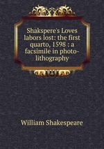 Shakspere`s Loves labors lost: the first quarto, 1598 : a facsimile in photo-lithography
