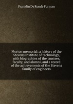 Morton memorial; a history of the Stevens institute of technology, with biographies of the trustees, faculty, and alumni, and a record of the achievements of the Stevens family of engineers