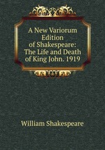 A New Variorum Edition of Shakespeare: The Life and Death of King John. 1919