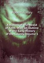 A History of the Weald of Kent: With an Outline of the Early History of the County, Volume 1