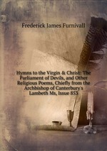 Hymns to the Virgin & Christ: The Parliament of Devils, and Other Religious Poems, Chiefly from the Archbishop of Canterbury`s Lambeth Ms, Issue 853