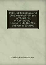 Political, Religious, and Love Poems: From the Archbishop of Canterbury`s Lambeth Ms. No. 306, and Other Sources