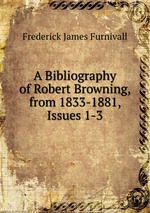 A Bibliography of Robert Browning, from 1833-1881, Issues 1-3