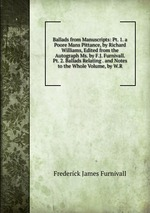 Ballads from Manuscripts: Pt. 1. a Poore Mans Pittance, by Richard Williams, Edited from the Autograph Ms. by F.J. Furnivall. Pt. 2. Ballads Relating . and Notes to the Whole Volume, by W.R.