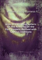 Jesus and His Biographers: Or, the Remarks On the Four Gospels, Revised with Copious Additions
