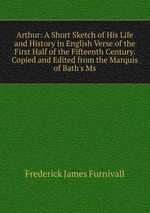 Arthur: A Short Sketch of His Life and History in English Verse of the First Half of the Fifteenth Century. Copied and Edited from the Marquis of Bath`s Ms