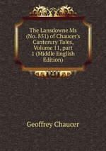 The Lansdowne Ms (No. 851) of Chaucer`s Canterury Tales, Volume 11,part 1 (Middle English Edition)
