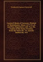Caxton`S Book of Curtesye: Printed at Westminster About 1477-8 A.D. and Now Reprinted, with Two Ms. Copies of the Same Treatise, from the Oriel Ms. 79, and the Balliol Ms. 354