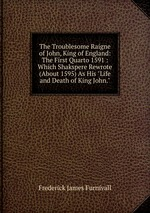 """The Troublesome Raigne of John, King of England: The First Quarto 1591 : Which Shakspere Rewrote (About 1595) As His """"Life and Death of King John."""""""